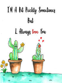 I'm a Bit Prickly Sometimes but I Always Love You