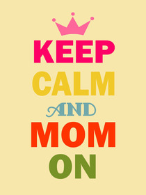 Keep Calm and Mom On