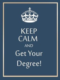 Keep Calm and Get Your Degree!